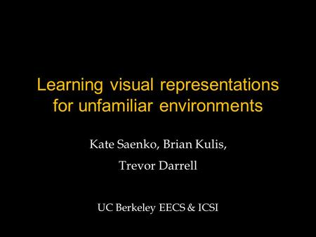Learning visual representations for unfamiliar environments Kate Saenko, Brian Kulis, Trevor Darrell UC Berkeley EECS & ICSI.