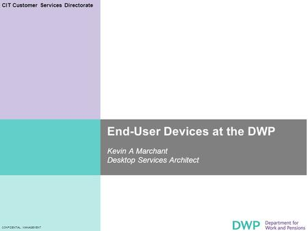 CIT Customer Services Directorate CONFIDENTIAL : MANAGEMENT End-User Devices at the DWP Kevin A Marchant Desktop Services Architect.