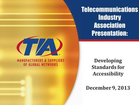 Telecommunications Industry Association Presentation: Developing Standards for Accessibility December 9, 2013.