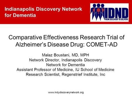 Indianapolis Discovery Network for Dementia www.indydiscoverynetwork.org Comparative Effectiveness Research Trial of Alzheimers Disease Drug: COMET-AD.