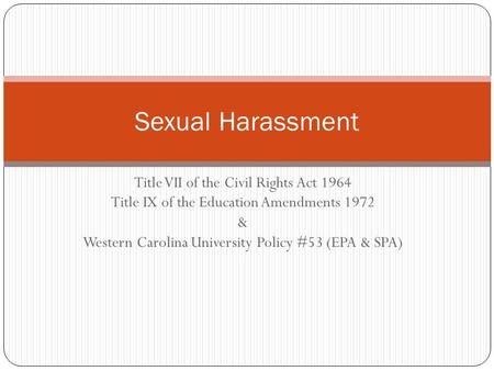 Title VII of the Civil Rights Act 1964 Title IX of the Education Amendments 1972 & Western Carolina University Policy #53 (EPA & SPA) Sexual Harassment.