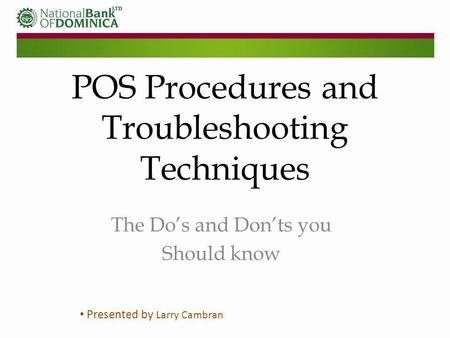 POS Procedures and Troubleshooting Techniques The Dos and Donts you Should know Presented by Larry Cambran.