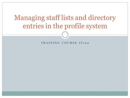 TRAINING COURSE IT102 Managing staff lists and directory entries in the profile system.