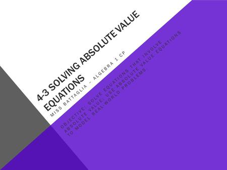 4-3 SOLVING ABSOLUTE VALUE EQUATIONS MISS BATTAGLIA – ALGEBRA 1 CP OBJECTIVE: SOLVE EQUATIONS THAT INVOLVE ABSOLUTE VALUE; USE ABSOLUTE VALUE EQUATIONS.