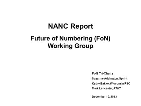NANC Report Future of Numbering (FoN) Working Group FoN Tri-Chairs: Suzanne Addington, Sprint Kathy Bakke, Wisconsin PSC Mark Lancaster, AT&T December.