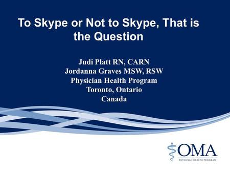 To Skype or Not to Skype, That is the Question Judi Platt RN, CARN Jordanna Graves MSW, RSW Physician Health Program Toronto, Ontario Canada.