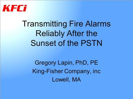 Transmitting Fire Alarms Reliably After the Sunset of the PSTN Gregory Lapin, PhD, PE King-Fisher Company, inc Lowell, MA.