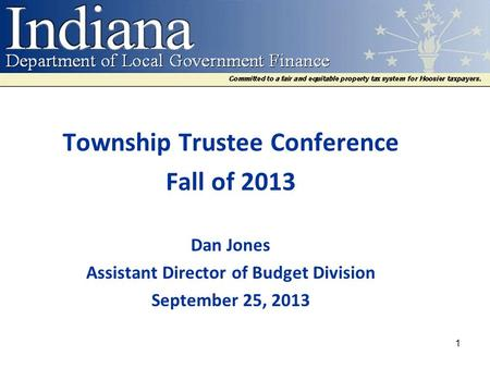 Township Trustee Conference Fall of 2013 Dan Jones Assistant Director of Budget Division September 25, 2013 1.