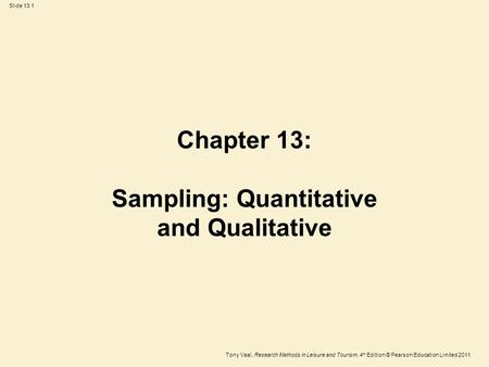 Tony Veal, Research Methods in Leisure and Tourism, 4 th Edition © Pearson Education Limited 2011 Slide 13.1 Chapter 13: Sampling: Quantitative and Qualitative.