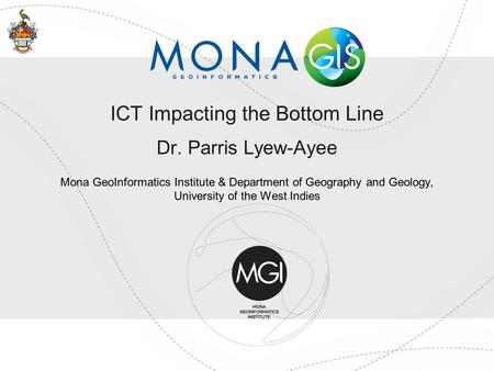 ICT Impacting the Bottom Line Dr. Parris Lyew-Ayee Mona GeoInformatics Institute & Department of Geography and Geology, University of the West Indies.