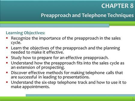 1 Preapproach and Telephone Techniques Learning Objectives: Recognize the importance of the preapproach in the sales cycle. Learn the objectives of the.