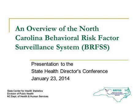 An Overview of the North Carolina Behavioral Risk Factor Surveillance System (BRFSS) Presentation to the State Health Director's Conference January 23,