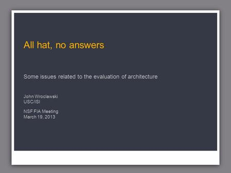 All hat, no answers Some issues related to the evaluation of architecture John Wroclawski USC/ISI NSF FIA Meeting March 19, 2013.