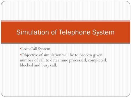 Lost-Call System Objective of simulation will be to process given number of call to determine processed, completed, blocked and busy call. Simulation of.