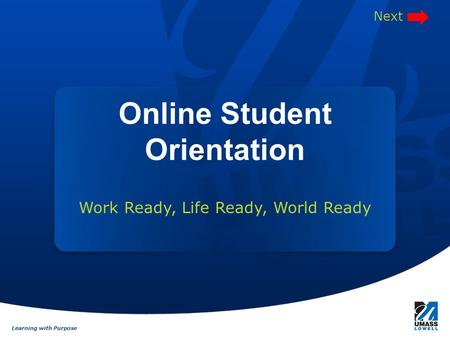 Learning with Purpose Work Ready, Life Ready, World Ready Online Student Orientation Next.