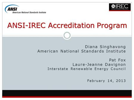 Diana Singhavong American National Standards Institute Pat Fox Laure-Jeanne Davignon Interstate Renewable Energy Council February 14, 2013 ANSI-IREC Accreditation.
