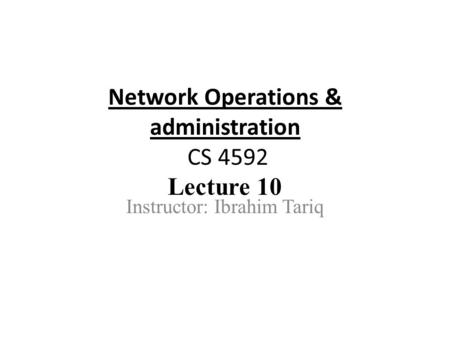 Network Operations & administration CS 4592 Lecture 10 Instructor: Ibrahim Tariq.