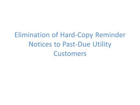 Elimination of Hard-Copy Reminder Notices to Past-Due Utility Customers.