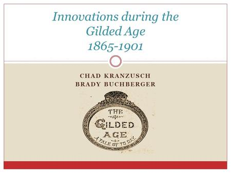 CHAD KRANZUSCH BRADY BUCHBERGER Innovations during the Gilded Age 1865-1901.