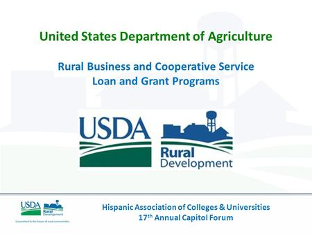 Hispanic Association of Colleges & Universities 17 th Annual Capitol Forum United States Department of Agriculture Rural Business and Cooperative Service.