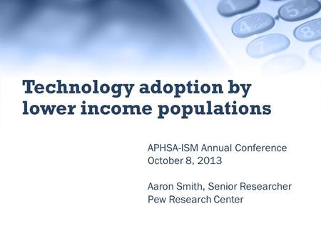 APHSA-ISM Annual Conference October 8, 2013 Aaron Smith, Senior Researcher Pew Research Center Technology adoption by lower income populations.