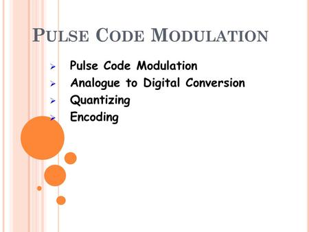 P ULSE C ODE M ODULATION Pulse Code Modulation Analogue to Digital Conversion Quantizing Encoding.