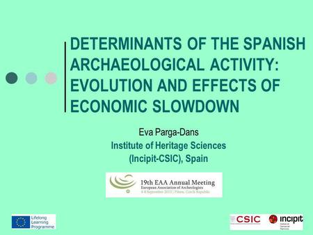 DETERMINANTS OF THE SPANISH ARCHAEOLOGICAL ACTIVITY: EVOLUTION AND EFFECTS OF ECONOMIC SLOWDOWN Eva Parga-Dans Institute of Heritage Sciences (Incipit-CSIC),