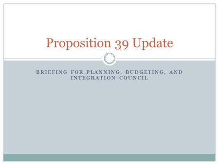 BRIEFING FOR PLANNING, BUDGETING, AND INTEGRATION COUNCIL Proposition 39 Update.