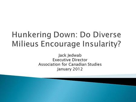 Hunkering Down: Do Diverse Milieus Encourage Insularity? Jack Jedwab Executive Director Association for Canadian Studies January 2012.