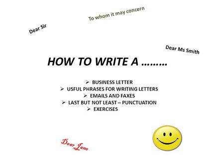 HOW TO WRITE A ……… BUSINESS LETTER USFUL PHRASES FOR WRITING LETTERS EMAILS AND FAXES LAST BUT NOT LEAST – PUNCTUATION EXERCISES Dear Sir Dear Ms Smith.