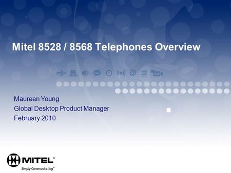 Mitel 8528 / 8568 Telephones Overview Maureen Young Global Desktop Product Manager February 2010.