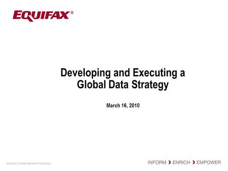 Equifax Confidential and Proprietary Developing and Executing a Global Data Strategy March 16, 2010.