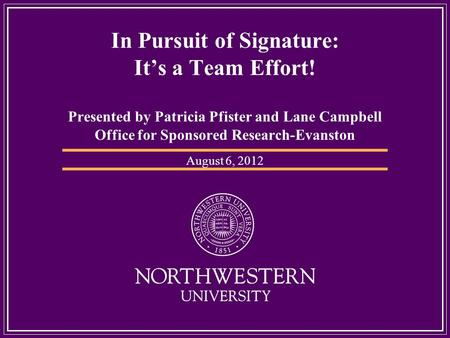 In Pursuit of Signature: Its a Team Effort! Presented by Patricia Pfister and Lane Campbell Office for Sponsored Research-Evanston August 6, 2012.