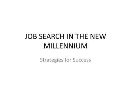 JOB SEARCH IN THE NEW MILLENNIUM Strategies for Success.