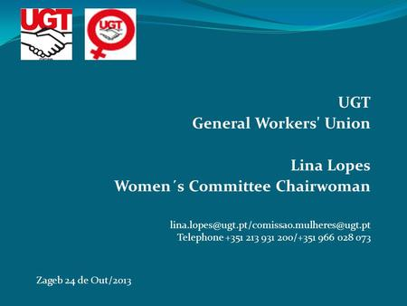 UGT General Workers' Union Lina Lopes Women´s Committee Chairwoman Zageb 24 de Out/2013 Telephone +351 213 931.