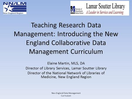 Teaching Research Data Management: Introducing the New England Collaborative Data Management Curriculum Elaine Martin, MLS, DA Director of Library Services,
