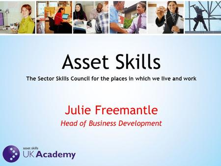 Asset Skills The Sector Skills Council for the places in which we live and work Julie Freemantle Head of Business Development.