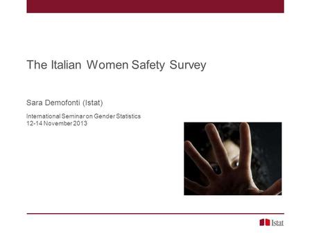 The Italian Women Safety Survey Sara Demofonti (Istat) International Seminar on Gender Statistics 12-14 November 2013.