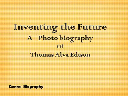 Inventing the Future A Photo biography Of Thomas Alva Edison Genre: Biography.