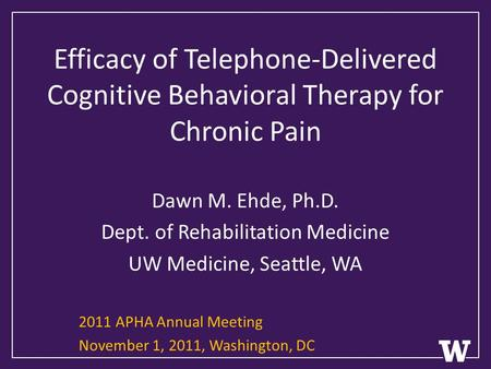 Efficacy of Telephone-Delivered Cognitive Behavioral Therapy for Chronic Pain Dawn M. Ehde, Ph.D. Dept. of Rehabilitation Medicine UW Medicine, Seattle,