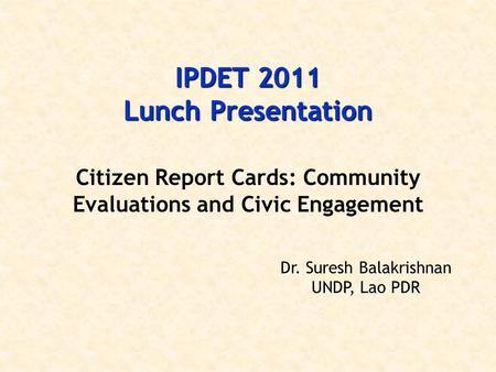 IPDET 2011 Lunch Presentation Citizen Report Cards: Community Evaluations and Civic Engagement Dr. Suresh Balakrishnan UNDP, Lao PDR.