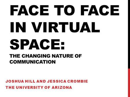 FACE TO FACE IN VIRTUAL SPACE: THE CHANGING NATURE OF COMMUNICATION JOSHUA HILL AND JESSICA CROMBIE THE UNIVERSITY OF ARIZONA.
