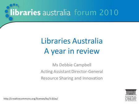 Libraries Australia A year in review Ms Debbie Campbell Acting Assistant Director-General Resource Sharing and Innovation 1