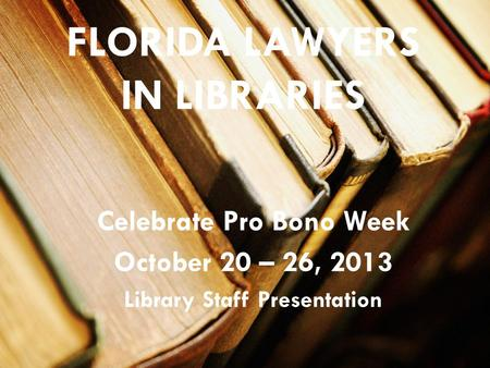 FLORIDA LAWYERS IN LIBRARIES Celebrate Pro Bono Week October 20 – 26, 2013 Library Staff Presentation.