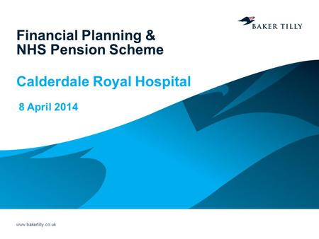 Www.bakertilly.co.uk Financial Planning & NHS Pension Scheme Calderdale Royal Hospital 8 April 2014.