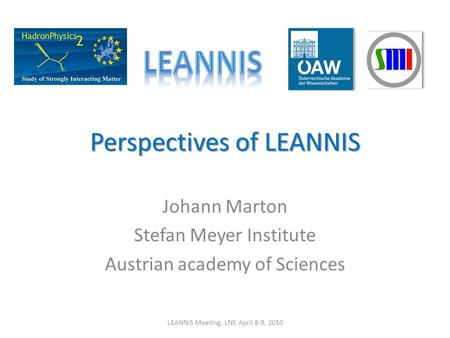 Perspectives of LEANNIS Johann Marton Stefan Meyer Institute Austrian academy of Sciences LEANNIS Meeting, LNF, April 8-9, 2010.