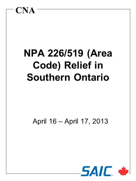 CNA NPA 226/519 (Area Code) Relief in Southern Ontario April 16 – April 17, 2013.