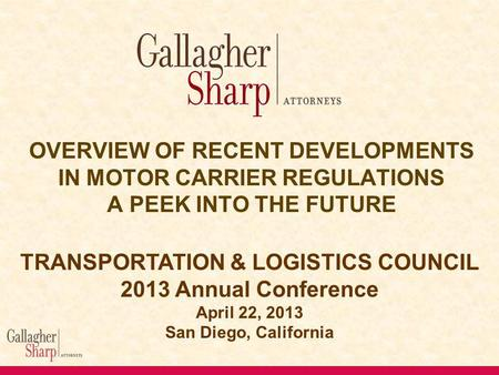 OVERVIEW OF RECENT DEVELOPMENTS IN MOTOR CARRIER REGULATIONS A PEEK INTO THE FUTURE TRANSPORTATION & LOGISTICS COUNCIL 2013 Annual Conference April 22,