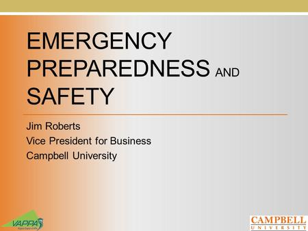 EMERGENCY PREPAREDNESS AND SAFETY Jim Roberts Vice President for Business Campbell University.