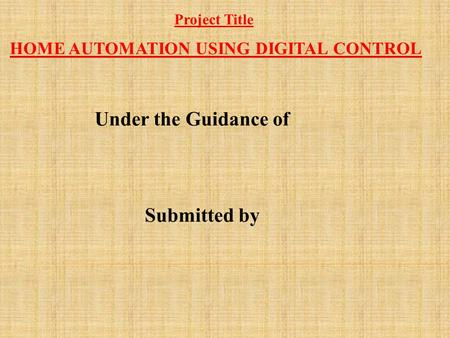 HOME AUTOMATION USING DIGITAL CONTROL Under the Guidance of Submitted by Project Title.